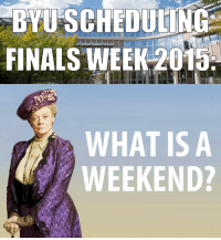 Finals, now stretching through weekends! Since you don't have a butler to take your finals for you, choose the next best option and come study at the library.  The Dowager Countess would approve. #DowntonAbbey: BYU SCHEDULING  FINALS WEEK 2015  WHAT IS A  WEEKEND? Finals, now stretching through weekends! Since you don't have a butler to take your finals for you, choose the next best option and come study at the library.  The Dowager Countess would approve. #DowntonAbbey