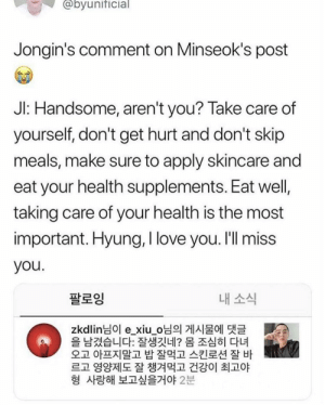 Love, Memes, and I Love You: @byunificial  Jongin's comment on Minseok's post  Jl: Handsome, aren't you? Take care of  yourself, don't get hurt and don't skip  meals, make sure to apply skincare and  eat your health supplements. Eat well,  taking care of your health is the most  important. Hyung, I love you. I'll miss  you  팔로잉  내소식  zkdlin님이 e_xiuo님의 게시물에 댓글  을 남겼습니다 잘생깃네? 몸 조심히 다녀  오고 아프지말고 밥 잘먹고 스킨로션 잘 바  르고 영양제도 잘 챙겨먹고 건강이 최고야  형 사랑해 보고싶을거야2분 EXO memes