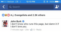 (GC) This totally made my day. Totally makes me forget getting put in Facebook jail (again) lol.: C 100%  ooo Verizon LTE  12:13 PM  a Search  O A j. Evangelista and 2.3K others  John Burk  I don't know who runs this page, but damn it if  I don't love you  7 minutes ago Like 5 Reply (GC) This totally made my day. Totally makes me forget getting put in Facebook jail (again) lol.