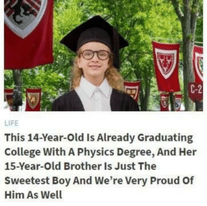 me-irl: C-2  LIFE  This 14-Year-Old Is Already Graduating  College With A Physics Degree, And Her  15-Year-Old Brother Is Just The  Sweetest Boy And We're Very Proud Of  Him As Well me-irl