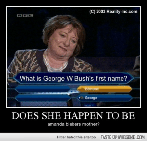 Does She Happen To Behttp://omg-humor.tumblr.com: (C) 2003 Reality-Inc.com  What is George W Bush's first name?  Edmund  D: George  DOES SHE HAPPEN TO BE  amanda biebers mother?  TASTE OFAWESOME.COM  Hitler hated this site too Does She Happen To Behttp://omg-humor.tumblr.com
