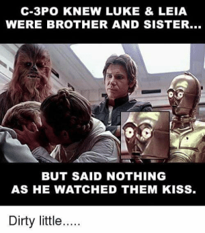 Dank, Memes, and Movies: C-3PO KNEW LUKE & LEIA  WERE BROTHER AND SISTER...  BUT SAID NOTHING  AS HE WATCHED THEM KISS  Dirty little.... This is just like those weird naked movies i found on those websites by hans91399 FOLLOW HERE 4 MORE MEMES.