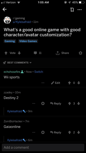 Destiny, Sports, and Verizon: C@ 45%  ll Verizon  1:05 AM  r/gaming  u/Kyleisafraid 11m  What's a good online game with good  character/avatar customization?  Gaming Video Games  T, Share  Vote  11  BEST COMMENTS  Now Switch  echohosefire  Wii sports  0  Edit  zzadey 10m  Destiny 2  Reply  3  Kyleisafraid 9m  ZomBioHacker 7m  Gaiaonline  2  Reply  Kyleisafraid  6m  Add a comment So many people trying to give suggestions and thennnnn there's me