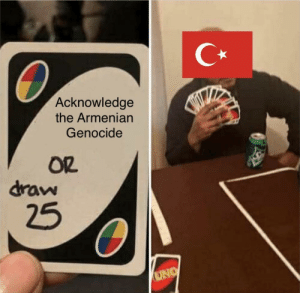 The Armenian Genocide happened and it sucked: C*  Acknowledge  the Armenian  Genocide  OR  draw  25  UNO The Armenian Genocide happened and it sucked