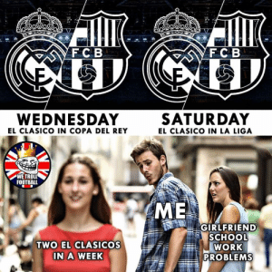 Football, Memes, and Rey: C B  F C B  WEDNESDAY  SATURDAY  EL CLASICO IN LA LIGA  EL CLASICO IN COPA DEL REY  FOOTBALL  ME  GIRLFRIEND  SCHOOL  WORK  PROBLEMS  TWO EL CLASICOS  IN A WEEK This week! 🤩 ⠀⠀⠀⠀⠀⠀⠀⠀⠀⠀⠀ (📸 @wetrollfootball)