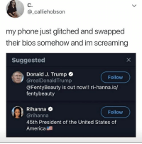 America, Phone, and Rihanna: C.  @_calliehobson  my phone just glitched and swapped  their bios somehow and im screaming  Suggested  Donald J. Trump  @realDonaldTrump  @FentyBeauty is out now!! ri-hanna.io/  fentybeauty  Follow  Rihanna  @rihanna  45th President of the United States of  America  Follow In a perfect world these are accurate