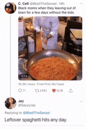 and some of y'alls college weekly meal prep: c. Cell @BbellTheSensei- 14h  Black moms when they leaving out of  town for a few days without the kids  0:12  16.3M views From First We Feast  71  t3,682  12.1K  Jaz  @SayyyJay  Replying to @BbellTheSensei  Leftover spaghetti hits any day. and some of y'alls college weekly meal prep