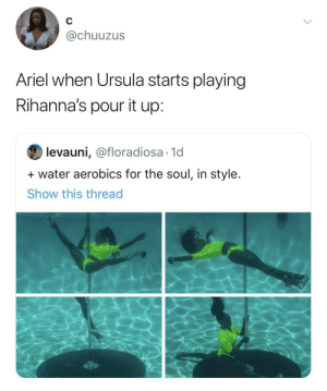 Ariel saving up to buy her land legs: C  @chuuzus  Ariel when Ursula starts playing  Rihanna's pour it up:  levauni, @floradiosa 1d  water aerobics for the soul, in style.  Show this thread Ariel saving up to buy her land legs