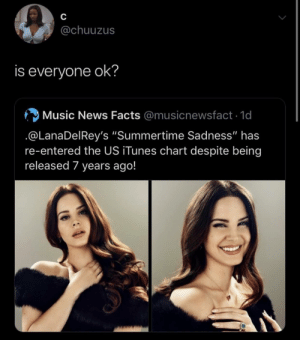 "summertime: C  @chuuzus  is everyone ok?  Music News Facts @musicnewsfact 1d  @LanaDelRey's ""Summertime Sadness"" has  re-entered the US iTunes chart despite being  released 7 years ago!"