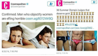 SMH: C  @Cosmopolitan  Cosmopolitan  Cosmopolitan  @Cosmopolitan  36 Summer Olympic bulges that  Confirmed: Men who objectify women  deserve gold  are effing horrible  cosm ag/6012WrBQ  #Rio 2016  cosmopolitan.com/sex-lovelg5982  8/22/14, 7:45 PM  8/5/16, 11:15 PM SMH