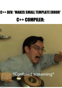 """Confused, Hope, and Com: C++ DEV: """"MAKES SMALL TEMPLATE ERROR  C++ COMPILER:  *Confused screaming  com I hope C++20 brings better error messages"""