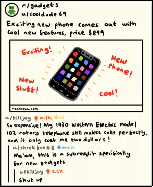 My Nokia Brick still works perfectly fine!: c/gadgets  ulcooldude 69  Exciting new phone comes out with  Cool new &eatures, price $899  14:32  New  Exeiing!  Phone!  8b  Song playing: what what (in th bvtt)  New  S  cool!  Stus!  newtech.coM  u/killjoy  So expenswe! My 1930 western Elechnc model  02 rotary telephone sill makes calls perfectly,  and it only cost me two doll ars  u/shrek &on O 8 blivion  Ma'am, this is a subreddit specihcaly  бor new gadgets  ulkilljoy 3.2K  Shut up  10.3K x3 My Nokia Brick still works perfectly fine!