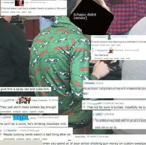 """Bad, Drinking, and Money: -C gler  mood 102 poines5 hours ago  If this kid doesn't just live in a locker there's no justice in this world  permallnk embed save report reply  [chapo didnt  censor]  86 points hours ag  If there's anyone more deserving of a milkshake it's this kid  permalink embed save report reply  (-  snerft Carke 4 paints 5 hours ago  Also Feathered  permalink embed save parent report reply  give him a spray tan and nuke him  ascism  Chapo Fursonas 21 points  ints an hour ago  se  They just don't make lockers big enough  That kid for sure is bullied. Hopefully he is.  permalink embed save report reply  LOIP:LVolcel 3 points 2 hours ago""""  Thisis sombdywhowould robaby eftfon s tlig  racist, he's drinking chocolate milk  He can't be a  gemalink  Uve report reply  [] Hain  mints 2 hours ago  Maybe bullying nerds wasn't a bad thing after all  Boss Baby 43 points 3 hours aqo  permalink embed save report reply  when you spend all of your school shooting gun money on custom sweatpa Calling for a middle schooler to be bullied for wearing a frog shirt"""