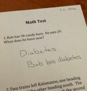 studentlifeproblems:  If you are a student Follow @studentlifeproblems​: C. Hale  Math Test  1.Bob has 36 candy bars. He eats 29.  What does he have now?  Diabete3  Bob has dialbetes  2 Two trains left Kalamazoo, one heading  the other heading south. The  h the second studentlifeproblems:  If you are a student Follow @studentlifeproblems​