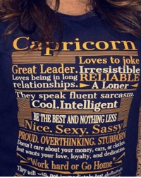 Capricorn season is approaching !: C Hricorn.  Loves to joke  Great Leader Irresistible  Loves being in long RELLABLE  relationships. A Loner  They speak fluent sarcasm.  Cool Intelligent  HEBESTANDNOTHINGLES  ice. Sexy. Sassy  ROUD lust wants your money, d  your love, loyalty,  Work hard or Go Home  will win, not i Capricorn season is approaching !