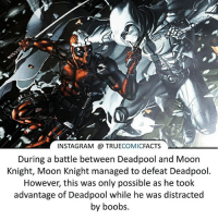 Batman, Facts, and Instagram: C.  INSTAGRAM TRUECOMICFACTS  During a battle between Deadpool and Moon  Knight, Moon Knight managed to defeat Deadpool  However, this was only possible as he took  advantage of Deadpool while he was distracted  by boobs Only Deadpool! ⠀_______________________________________________________ superman joker redhood martianmanhunter dc batman aquaman greenlantern ironman like spiderman deadpool deathstroke rebirth dcrebirth like4like facts comics justiceleague bvs suicidesquad benaffleck starwars darthvader marvel flash reverseflash stanlee galactus