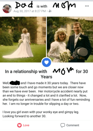 my dad posting about my mom 💖 sorry for the quality i edited this on my phone: C is with  Aug 30, 2017 at 8:27 PM .  In a relationship with M6Vh for 30  Years  Well,  been some touch and go moments but we are closer now  than we have ever been. Her motorcycle accident nearly put  an end to things - it changed a lot and it clarified a lot. Now,  she forgets our anniversaries and I have a lot of fun reminding  her. I am no longer in trouble for slipping a day or two.  and I have made it 30 years today. There have  love you girl even with your wonky eye and gimpy leg.  Looking forward to another 30.  Love  Comment my dad posting about my mom 💖 sorry for the quality i edited this on my phone