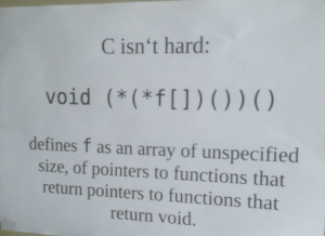 Thought, The Wall, and Defines: C isn't hard:  void (*(*f[])())()  defines f as an array of unspecified  size, of pointers to functions that  return pointers to functions that  return void Found this on the wall of my CS lab, thought Id share