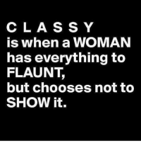 Memes, 🤖, and Woman: C L A S S Y  is when a WOMAN  has everything to  FLAUNT  but chooses not to  SHOW it.