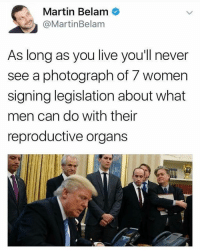 Législatives: C @Martin Belam  Belam  Martin As long as you live you'l never  see a photograph of 7 women  signing legislation about what  men can do with their  reproductive organs