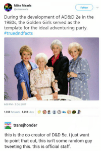 golden girls: &c  Mike Mearls  @mikemearls  Follow  During the development of AD&D 2e in the  1980s, the Golden Girls served as the  template for the ideal adventuring party.  #truedndfacts  6.08 PM-3 Oct 2017  1,353 Retweets 3,259 ukes  transjhonder  this is the co-creator of D&D 5e. i just want  to point that out, this isn't some random guy  tweeting this. this is official staff