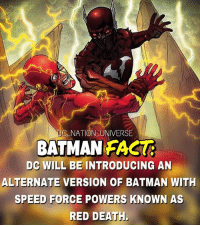 Batman, Facts, and Memes: C NATION UNIVERSE  BATMAN FACT  DC WILL BE INTRODUCING AN  ALTERNATE VERSION OF BATMAN WITH  SPEED FORCE POWERS KNOWN AS  RED DEATH Well we are all screwed. Fact by @superhero_facts_daily ! dc dccomics dceu dcu dcrebirth dcnation dcextendeduniverse batman superman manofsteel thedarkknight wonderwoman justiceleague cyborg aquaman martianmanhunter greenlantern theflash greenarrow suicidesquad thejoker harleyquinn comics injusticegodsamongus
