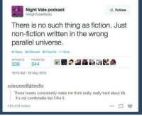 Parallels Universe: C Night Vale podcast  Follow  ONight'ValeRadio  There is no such thing as fiction. Just  non-fiction written in the wrong  parallel universe  Reply ta Retweet Favorite ...More  RETWEETS FAVORITES  344  338  10:15 AM 20 May 2013  sciencenerdfightersft  These tweets consistently make me think really really hard about life  It's not comfortable but l like it.  165,438 notes