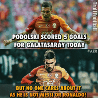Podolski 💪💪💪 🔺LINK IN OUR BIO!! 😎🔥: (C  PODOLSKI SCORED 5 GOALS  FOR GALATASARAY TODAY  #AZR  BUT NO ONE CARES ABOUT IT  AS HE IS  NOT MESSIORRONALDOH Podolski 💪💪💪 🔺LINK IN OUR BIO!! 😎🔥