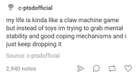 Life, Game, and Good: c-ptsdofficial  my life is kinda like a claw machine game  but instead of toys im trying to grab mental  stability and good coping mechanisms and i  just keep dropping it  Source: c-ptsdofficial  2,940 notes