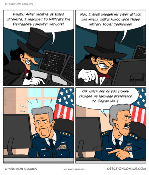 Take that, ministry of DEFENCE!: C-SECTION COMICS  Finally! After months of failed  Now I shall unleash my cyber attack  and wreak digital havoc upon those  military fools! Teeheehee!  attempts, I managed to inflitrate the  Pentagon's computer network!  OK which one of you clowns  changed my language preference  to English UK ?  CSECTIONCOMICS.COM  C-SECTION COMICS  ALL RIGHTS RESERVED Take that, ministry of DEFENCE!