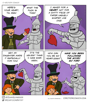 Fuck, Heart, and Comics: C-SECTION COMICS  HERE'S  I ASKED FOR A  WHAT THE  HEART, NOT FOR  YOUR HEART,  FUCK IS  A SHITTY PIECE OF  TIN MAN!  THIS?  PAPER VAGUELY  SHAPED LIKE  ONE!  IT'S THE  HEY! MY  HOW CAN  HAVE YOU BEEN  FOLLOWING  HGLIEST THING  DAUGHTER MADE  YOU BE SO  I HAVE EVER  IT ESPECIALLY  THE STORY  SO FAR?  HEARTLESSG?  SEEN  FOR YOU!  @IDANSCHNEIDER  CSECTIONCOMICS.COM  ALL RIGHTS RESERVED o  @CARTOONARTIST Tin Man