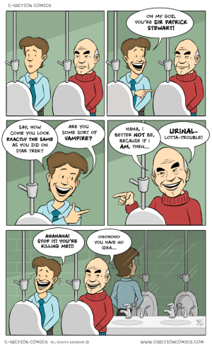 God, Oh My God, and Star Trek: C-SECTION COMICS  OH MY GOD,  YoU'RE SIR PATRICK  STEWART!  SAY, HOW  COME You LOOK  EXACTLY THE SAME  AS You DID ON  STAR TREK?  ARE You  SOME SORT OF  VAMPIRE?  HAHA,  URINAL-  BETTER NOT BE, LOTTA-TROUBLE!  BECAUSE IF I  AM, THEN...  AHAtAHA!  STOP IT! YOu'RE  KILLING ME!!!  OHOHOHO  You HAVE NO  IDEA...  C-SECTION COMICS ALL RIGHTS RESERVED  wWw.cSECTIONCOMICS.COM Oh, Sir Patrick