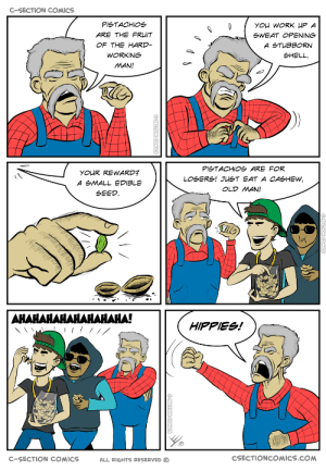 Old Man, Omg, and Tumblr: C-SECTION COMICS  PISTACHIOS  ARE THE FR IT  OF THE HARD  WORKING  MAN!  gWEAT OPENING  SHELL  PlgTACHIOg ARE FOR  YOUR REWARD?  A SMALL EDIBLE  SEED  OLD MAN!  너  HIPPIES!  C-SECTION COMICS  ALL RIGHTS RESERVED C  CSECTIONCOMICS.COM omg-images:  Pistachios