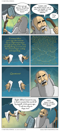 """Omg, Tumblr, and Blog: C-SECTION COMICS  PLEASE LORD  THE PE PLE WO LD LIKE TO  KNOW THE SECRET OF HOW  THE WORLD wAg  CREATED  lere you  gO  oses. Anuthin  else before you  leave?  Very  well.  hortly after the Big Bang, the universe  was filled homogencously and isotropically with a  very high energu density and huge temperatures and  pressures and was very rapidly expanding an  cooling. At first the universe grew exponentially  and inflated. When inflation stopped, reheating  occurred until the universe obtained the  temperatures required for the production of a  quark-gluon plasma as well as all other  elementary particles such as electrons, positrons  and other leptons and quarks. At that point the  Fourteen billion  years ago, the universe  was in a high temperature  and high density state. Then  the Big Bang occurred, and  the universe began cooling  and expanding...  perature was so intense that the random  motions of particles were at relativistic speed  and particle-antiparticle pairs of all kinds were  being created and destroued continuously via  collisions. At some point, a small excess o  quarks and leptons over anti-quarks and anti  Lepton5, oftheorder of one parti,00million,  was created. This resulted in the predominance  of matterover antimatter in the present universe  rotons neutrons and electrons were first  llu but then sto  moving relativ  minutes into the expansion the temperature was  about a billion Kelvin and the universe kept cooling  And that is how the world was create  uestions?  Right. Wh  at meant to say  PHEW!  FINALLY YOU'RE  STARTING TO MAKE  SENSE!  is that created the world a  ll  by myself, 2500 years ago.  ook me only six  days, too!  C-SECTION COMICS ALL RIGHTS RESERVED  www.cSECTIONCOMICS.COM <p><a href=""""https://omg-images.tumblr.com/post/159824026207/not-exactly-the-answer-he-had-in-mind"""" class=""""tumblr_blog"""">omg-images</a>:</p>  <blockquote><p>Not exactly the answer he had in mind</p></blockquote>"""
