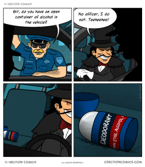 He never suspected a thing: C-SECTION COMICS  Sir, do you have an open  No officer, I do  container of alcohol in  not. Teeheehee!  the vehicle?  POLIKE  CSECTIONCOMICS.COM  C-SECTION COMICS  ALL RIGHTS RESERVED O  EODOKANT  DEODORANT He never suspected a thing