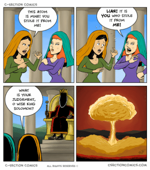 Justice, What Is, and Comics: C-SECTION COMICS  THIS ATOM  IS MINE! You  STOLE IT FROM  ME!  LIAR! IT IS  You WHo STOLE  IT FROM  ME!  WHAT  IS YOUR  JUDGEMENT,  o WISE KING  C-SECTION COMICS  ALL RIGHTS RESERVED ©  CSECTIONCOMICS.COM Justice of biblical proportions