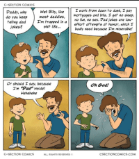 "Dad, God, and Life: C-SECTION COMICS  work from dawn to dusk, pay  mortgagee and bills. I get no sleep,  Mo fun, no sex. Vad jokes are low-  effort attempts at humor, which I  badly need because I'm miserable!  Daddy, why  do you keep  telling dad Tm trapped in a  Well Billy, like  most daddies,  jokes?  shit life...  け け  Or should I say, because  I'm ""Dad"" inside!  Hehehehe  Oh God!  C-SECTION COMICS  ALL RIGHTS RESERVED  CSECTIONCOMICS.COM The struggle is real"
