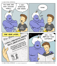 """Omg, Tumblr, and Vegan: C-SECTION COMICS  YOu HAVE ONE  WISH. CHOOSE  WISELY!  EVERYONE  WAS VEGAN.  DONE!  SNAP  END  ANMAL  SUFFERING!  END  ANUMAL  SUFFERING!  ONE YEAR LATER...  Che  COWS, CHICKENS, SHEEP  WELL, YOu  DID END THEIR  SUFFERING  DRASTICALLY DWINDLED  IN NUMBER AFTER LOSS OF  DECLARED EXTINCT  THEIR ECONOMIC VALUE  (more on page 3)  FOLLOWING GLOBAL TREND OF VEGANISM.  The Dailp labber  C-SECTION COMICS ALL RIGHTS RESERVED  www.cSECTIONCOMICS.COM <p><a href=""""https://omg-images.tumblr.com/post/161850406937/choose-wisely"""" class=""""tumblr_blog"""">omg-images</a>:</p>  <blockquote><p>Choose wisely</p></blockquote>"""