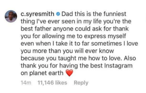 Jaden's comment his dad's Icon parody: c.syresmith Dad this is the funniest  thing I've ever seen in my life you're the  best father anyone could ask for thank  you for allowing me to express myself  even when I take it to far sometimes I love  you more than you will ever know  because you taught me how to love. Also  thank you for having the best Instagram  on planet earth  14m 11,146 likes Reply Jaden's comment his dad's Icon parody