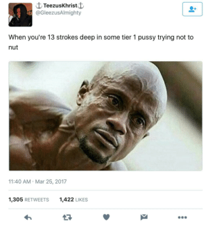 Grandma, Pussy, and Deep: C TeezusKhristf  @GleezusAlmighty  When you're 13 strokes deep in some tier 1 pussy trying not to  nut  11:40 AM Mar 25, 2017  1,305 RETWEETS  1,422 LIKES Thinking of you grandma..