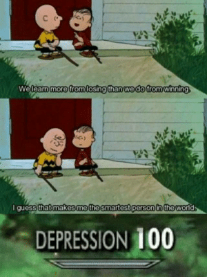 Depression 100: C  We learn more from losing than we do from winning  I guess that makes me the smartest person in the world  DEPRESSION 100