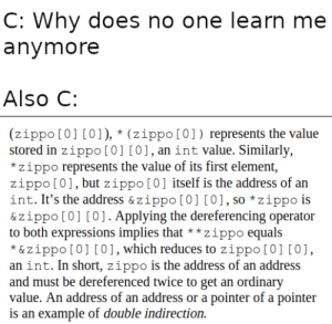 Wisdom From A C Programmer: C: Why does no one learn me  anymore  Also C:  (zippo [0] [0]), * (zippo[0]) represents the value  stored in zippo [0] [0],an int value. Similarly,  *zippo represents the value of its first element,  zippo [01, but zippo[0] itself is the address of an  int. It's the address & zippo [0] [0], so *zippo is  & zippo [0] [0]. Applying the dereferencing operator  to both expressions implies that**zippo equals  *&zippo [0] [0], which reduces to zippo [0] [0]  an int. In short, zippo is the address of an address  and must be dereferenced twice to get an ordinary  value. An address of an address or a pointer of a pointer  is an example of double indirection Wisdom From A C Programmer