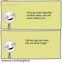 Girl Shes: C Yoo Bro  Tell a girl she's beautiful  a million times, she will  never believe you  Call her ugly just once,  she will never forget  facebook.com/twohighbros