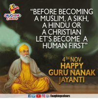 "Muslim, Happy, and Sikh: C0  ""BEFORE BECOMING  A MUSLIM, A SIKH,  A HINDU OR  A CHRISTIAN  LET'S BECOME A  ZAUGHING  HUMAN FIRST""  4TH NOV  HAPPY  GURU NANAK  AYANT Wishing You All A Happy #GuruNanakJayanti :)"