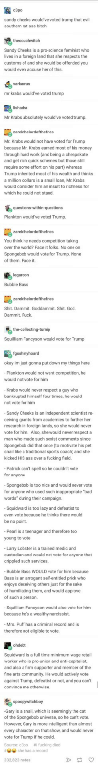"Ass, Bad, and Bitch: c3po  sandy cheeks would ve voted trump that evil  southern rat ass bitch  Sandy Cheeks is a pro-science feminist who  lives in a foreign land that she respects the  customs of and she would be offended you  would even accuse her of this.  varkarrus  mr krabs would've voted trump  lishadra  Mr Krabs absolutely would've voted trump.  Mr. Krabs would not have voted for Trump  because Mr. Krabs earned most of his money  through hard work (and being a cheapskate  and get rich quick schemes but those still  require some effort on his part) whereas  Trump inherited most of his wealth and thinks  a million dollars is a small loan, Mr. Krabs  would consider him an insult to richness for  which he could not stand  Plankton would've voted Trump.  You think he needs competition taking  over the world? Face it folks. No one on  Spongebob would vote for Trump. None  of them. Face it.  legarcon  Bubble Bass  Shit. Dammit. Goddammit. Shit. God  Dammit. Fuck.  the-collecting-turnip  Squilliam Fancyson would vote for Trump  fgsshinyhoard  okay im just gonna put down my things here  Plankton would not want competition, he  would not vote for him  Krabs would never respect a guy who  upted  not vote for him  himself four times, he would  Sandy Cheeks is an independent scientist re-  ceiving grants from academies to further her  research in foreign lands, so she would never  vote for him. Also, she would never respect a  man who made such sexist comments since  Spongebob did that once (to motivate his pet  snail like a traditional sports coach) and she  kicked HIS ass over a fucking field.  Patrick can't spell so he couldn't vote  for anyone  Spongebob is too nice and would never vote  for anyone who used such inappropriate ""bad  words"" during their campaign.  Squidward is too lazy and defeatist to  even vote because he thinks there would  be no point.  Pearl is a teenager and therefore too  young to vote  Larry Lobster is a trained medic and  custodian and would not vote for anyone that  crippled such services.  Bubble Bass WOULD vote for him because  Bass is an arrogant self-entitled prick who  enjoys deceiving others just for the sake  of humiliating them, and would approve  of such a person.  Squilliam Fancyson would also vote for him  because  he's a wealthy narcissist.  Mrs. Puff has a criminal record and is  therefore not eligible to vote  ohdebt  Squidward is a full time minimum wage retail  worker who is pro-union and anti-capitalist,  and also a firm supporter and member of the  fine arts community. He would actively vote  against Trump, defeatist or not, and you can't  convince me otherwise  Gary is a snail, which is seemingly the cat  of the Spongebob universe, so he can't vote.  However, Gary is more intelligent than almost  every character on that show, and would never  vote for Trump if he could  Source: c3po #i fucking died  # she has a record  332,823 notes Squidward is a socialist Change My Mindtm"