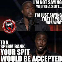 I'm definitely wrong for this one 😂😂😂 hoodcomedy hood_comedy insta_comedy hoodmemes: I MNOT SAYING  YOU'RE A SLUT...  I'M JUST SAYING  THAT IF YOU  EVER WENT  hood  TO A  SPERM BANK.  YOUR SPIT  WOULD BE ACCEPTED I'm definitely wrong for this one 😂😂😂 hoodcomedy hood_comedy insta_comedy hoodmemes