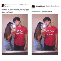 Memes, 🤖, and Have Fun: Ca 0@gmail.com>  James Fridman  <fjamie013@gmail.com>  to me  Hi James, my friend looks like he doesn't enjoy  my company. Can you make him look like he's  He does enjoy your company  having fun? Thanks  9015  I GOT  FRIENDZONED OMG 😂😭😩🤣😵 WhenYouSeeIt