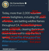 Free, Today, and Anarchy: CA Corrections  @CACorrections  slave  Today, more than 2,000 volunieer  inmate firefighters, including 58 yeuh  are battling wildfire flames  throughout CAfighters  serve earing thick bruch  pay for tax cuts  Siai  that put us in this mess in the  #MendocinoComplex first place  翻译推文  2Abolish prisons40