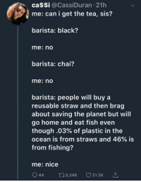 Black, Fish, and Home: ca$Si @CassiDuran 21h  me: can i get the tea, sis?  barista: black?  me: no  barista: chai?  me: nO  barista: people will buy a  reusable straw and then brag  about saving the planet but will  go home and eat fish even  though .03% of plastic in the  ocean is from straws and 46% is  from fishing?  me: nice  944t05,246 21.2K