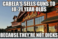 Dicks, Guns, and Memes: CABELAS SELLS GUNS TO  18-21 YEAR OLDS  BECAUSE THEY RE NOT DICKS True...